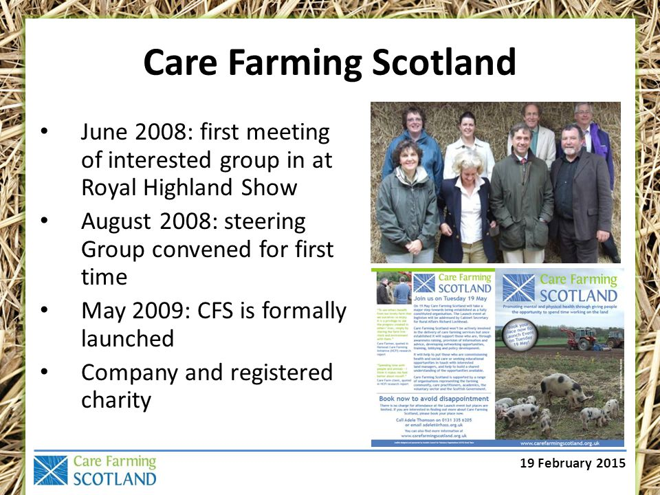 19 February 2015 Care Farming Scotland June 2008: first meeting of interested group in at Royal Highland Show August 2008: steering Group convened for first time May 2009: CFS is formally launched Company and registered charity