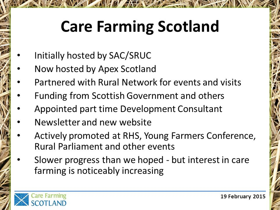 19 February 2015 Care Farming Scotland The VISION of Care Farming Scotland is that every person whose health and wellbeing can benefit from time spent working on the land will have the opportunity to do so, and that every land manager with the will and capacity to offer these opportunities will have access to the support and information they need to develop them sustainably.