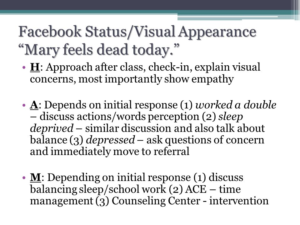 Facebook Status/Visual Appearance Mary feels dead today. H: Approach after class, check-in, explain visual concerns, most importantly show empathy A: Depends on initial response (1) worked a double – discuss actions/words perception (2) sleep deprived – similar discussion and also talk about balance (3) depressed – ask questions of concern and immediately move to referral M: Depending on initial response (1) discuss balancing sleep/school work (2) ACE – time management (3) Counseling Center - intervention