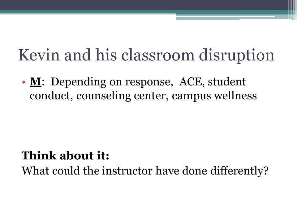 Kevin and his classroom disruption M: Depending on response, ACE, student conduct, counseling center, campus wellness Think about it: What could the instructor have done differently