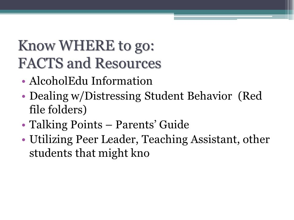 Know WHERE to go: FACTS and Resources AlcoholEdu Information Dealing w/Distressing Student Behavior (Red file folders) Talking Points – Parents' Guide Utilizing Peer Leader, Teaching Assistant, other students that might kno