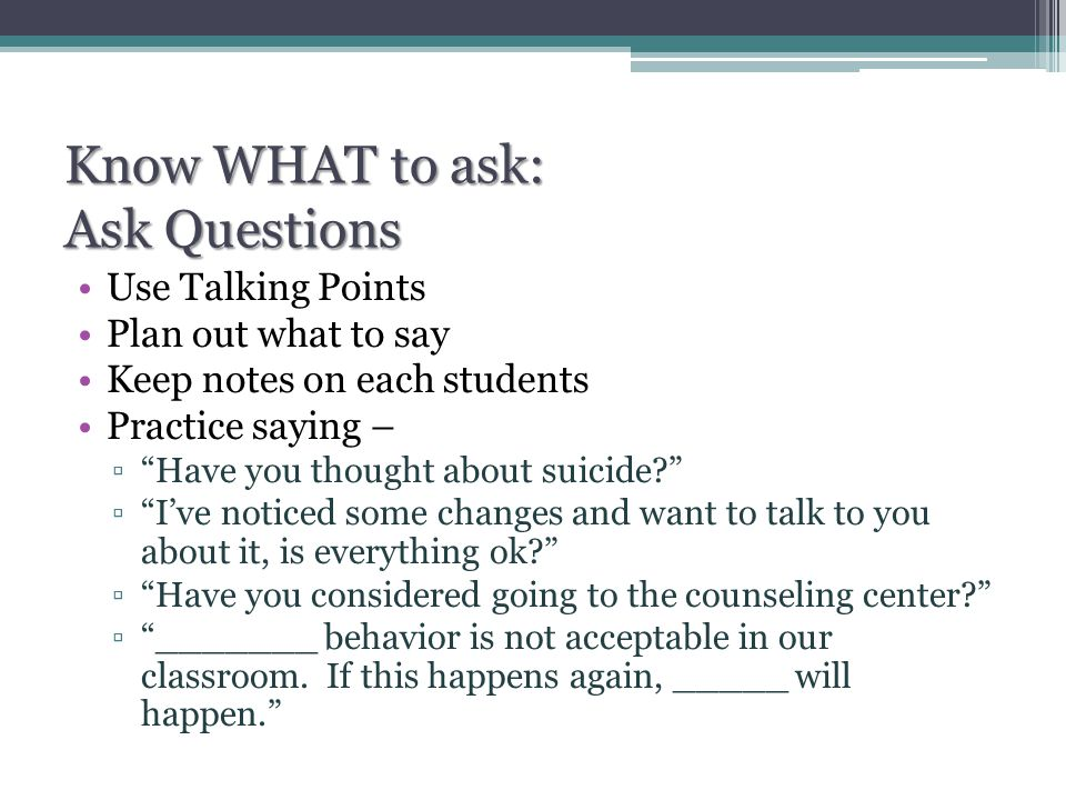 Know WHAT to ask: Ask Questions Use Talking Points Plan out what to say Keep notes on each students Practice saying – ▫ Have you thought about suicide? ▫ I've noticed some changes and want to talk to you about it, is everything ok? ▫ Have you considered going to the counseling center? ▫ _______ behavior is not acceptable in our classroom.