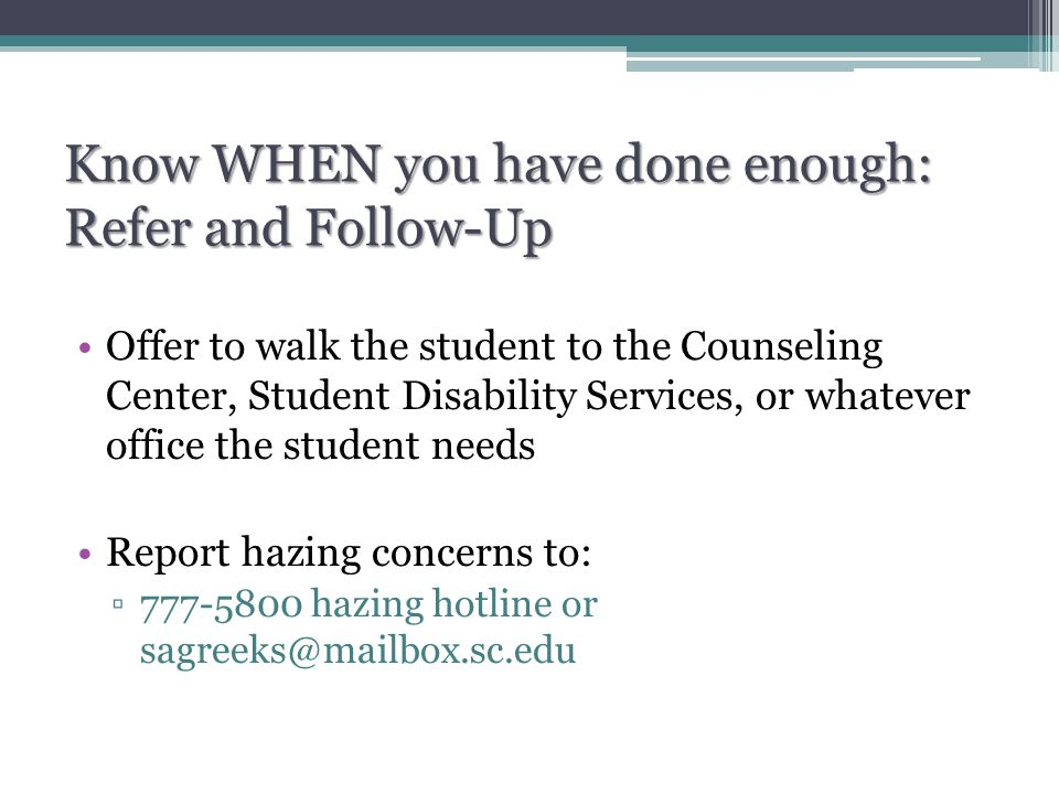 Know WHEN you have done enough: Refer and Follow-Up Offer to walk the student to the Counseling Center, Student Disability Services, or whatever office the student needs Report hazing concerns to: ▫777-5800 hazing hotline or sagreeks@mailbox.sc.edu