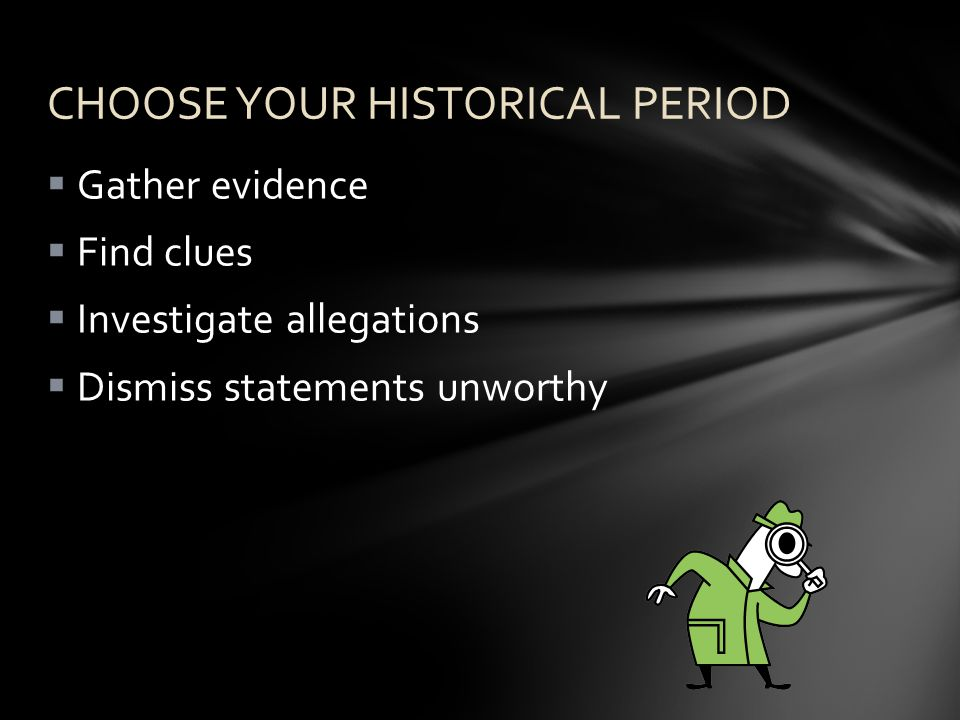  Gather evidence  Find clues  Investigate allegations  Dismiss statements unworthy CHOOSE YOUR HISTORICAL PERIOD