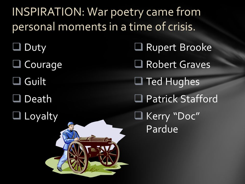  Rupert Brooke  Robert Graves  Ted Hughes  Patrick Stafford  Kerry Doc Pardue  Duty  Courage  Guilt  Death  Loyalty INSPIRATION: War poetry came from personal moments in a time of crisis.