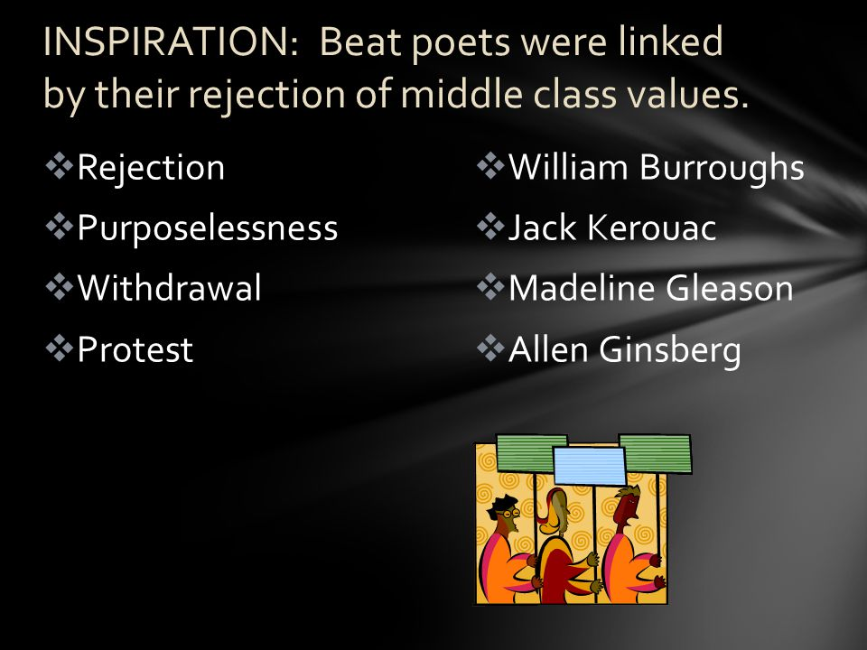  William Burroughs  Jack Kerouac  Madeline Gleason  Allen Ginsberg  Rejection  Purposelessness  Withdrawal  Protest INSPIRATION: Beat poets were linked by their rejection of middle class values.