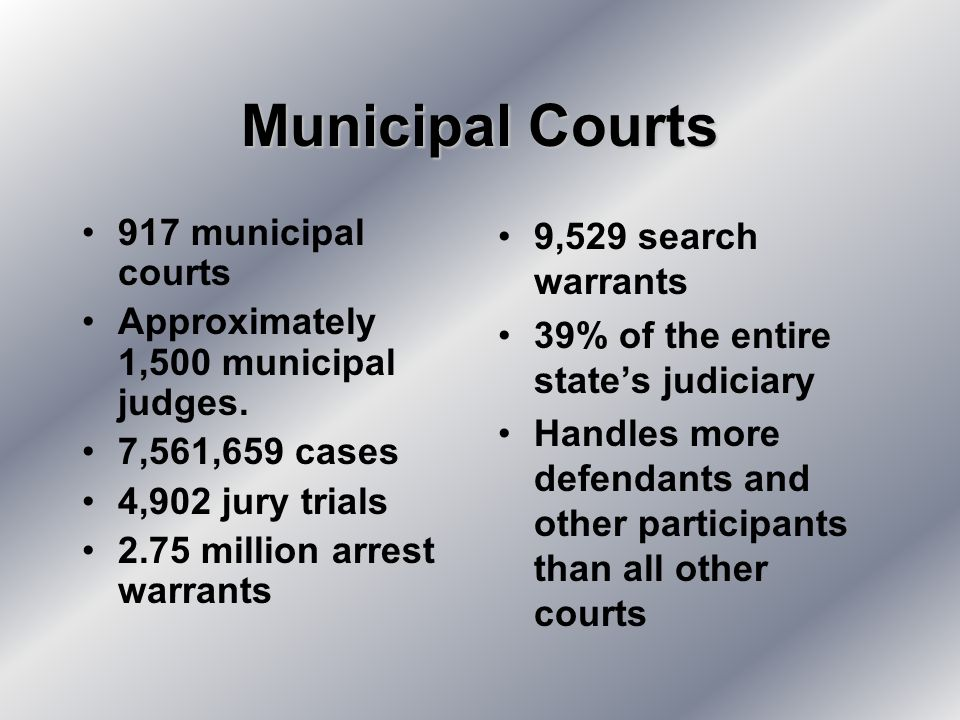 Municipal Courts 917 municipal courts Approximately 1,500 municipal judges.