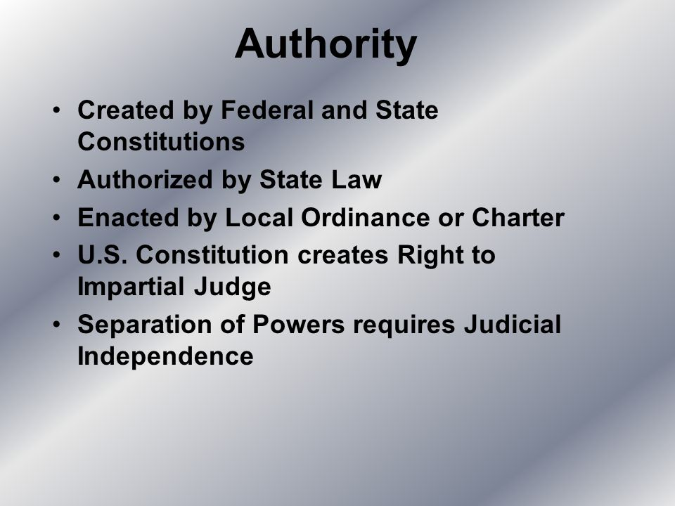 Authority Created by Federal and State Constitutions Authorized by State Law Enacted by Local Ordinance or Charter U.S. Constitution creates Right to
