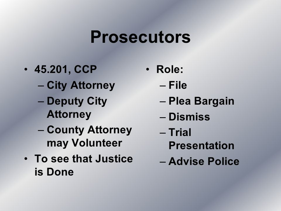 Prosecutors 45.201, CCP –City Attorney –Deputy City Attorney –County Attorney may Volunteer To see that Justice is Done Role: –File –Plea Bargain –Dismiss –Trial Presentation –Advise Police