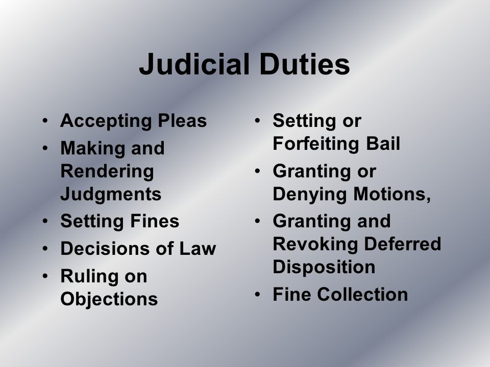Judicial Duties Accepting Pleas Making and Rendering Judgments Setting Fines Decisions of Law Ruling on Objections Setting or Forfeiting Bail Granting