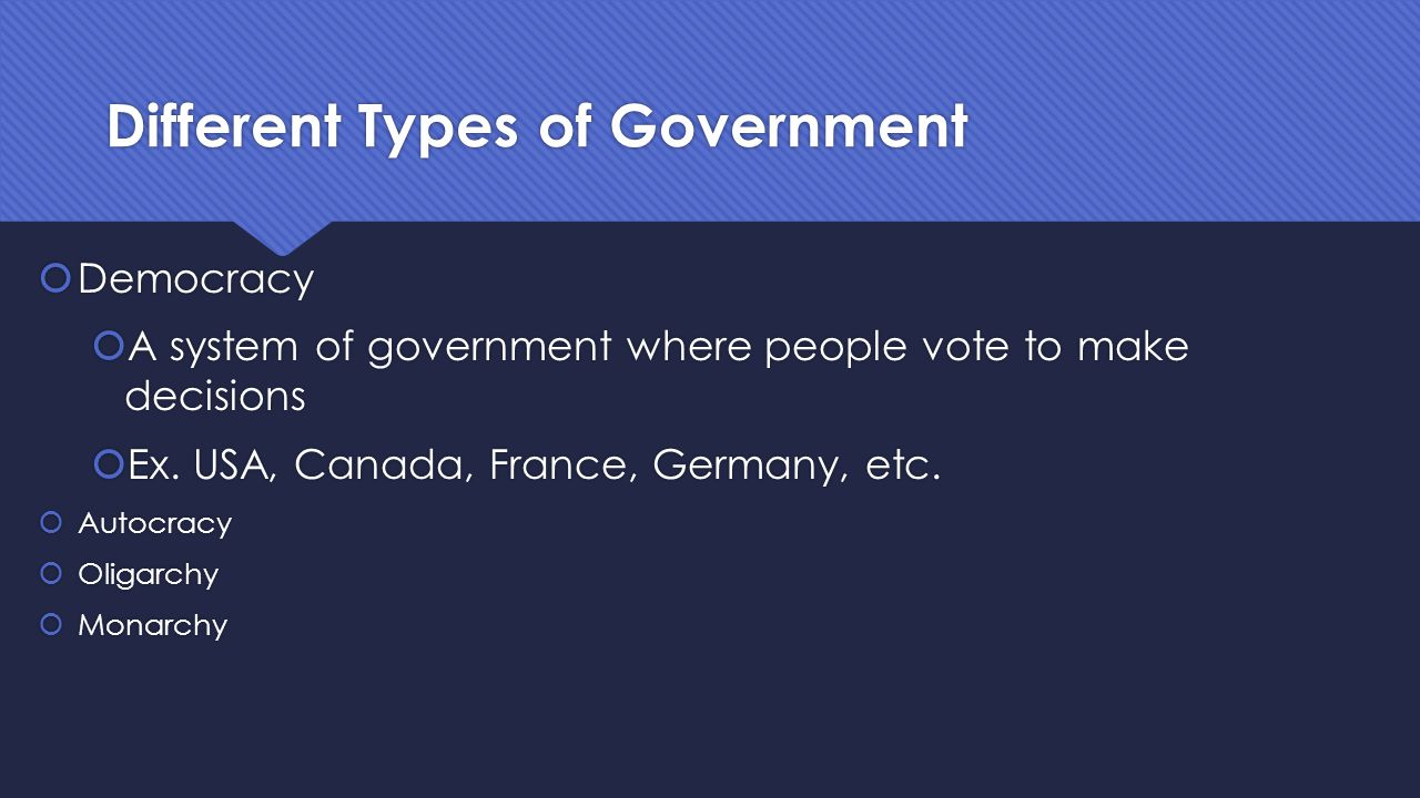 Different Types of Government  Democracy  A system of government where people vote to make decisions  Autocracy  Oligarchy  Monarchy  Democracy  A system of government where people vote to make decisions  Autocracy  Oligarchy  Monarchy
