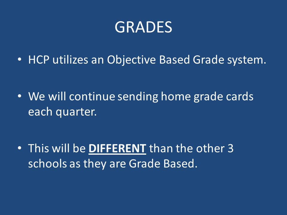 GRADES HCP utilizes an Objective Based Grade system. We will continue sending home grade cards each quarter. This will be DIFFERENT than the other 3 s