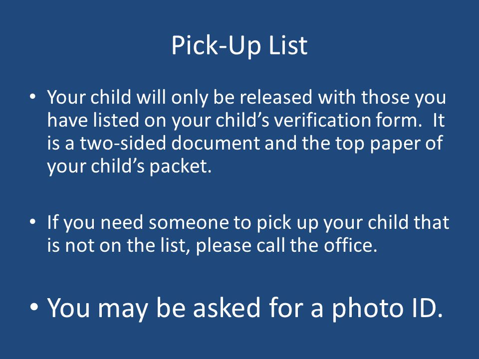 Pick-Up List Your child will only be released with those you have listed on your child's verification form.