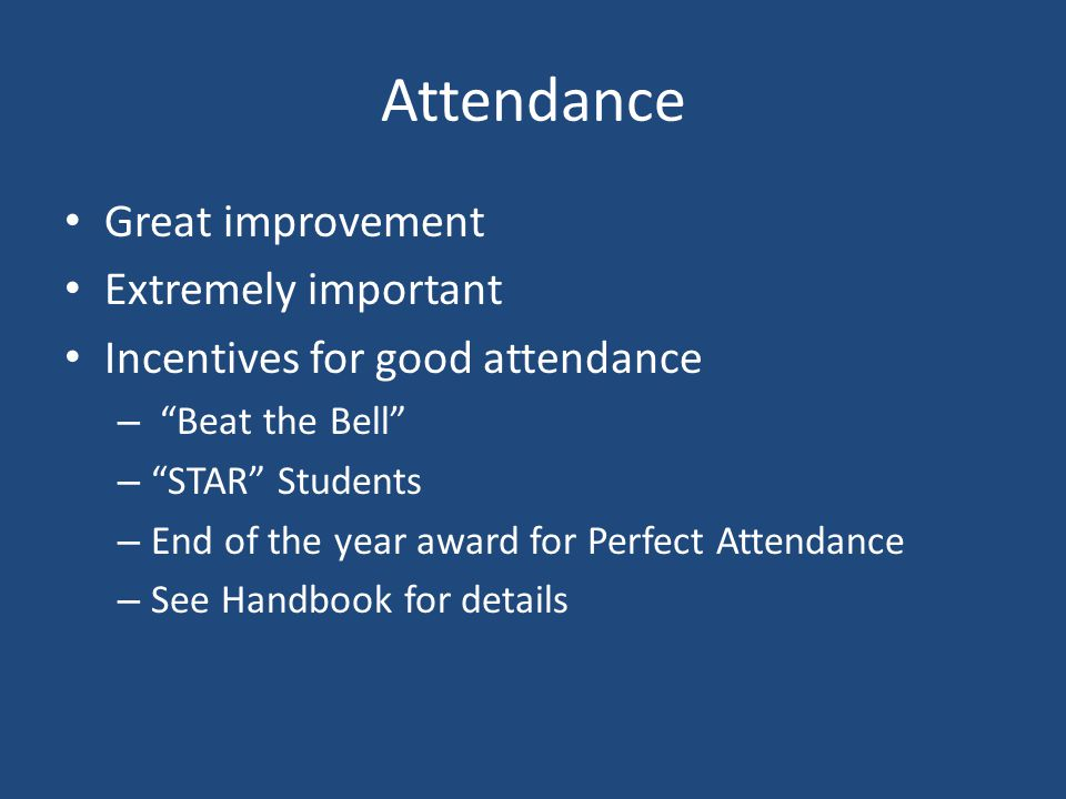 Attendance Great improvement Extremely important Incentives for good attendance – Beat the Bell – STAR Students – End of the year award for Perfect Attendance – See Handbook for details