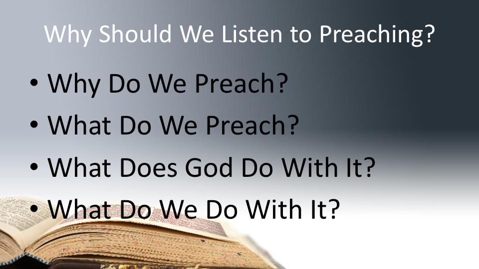 Why Should We Listen to Preaching. Why Do We Preach.