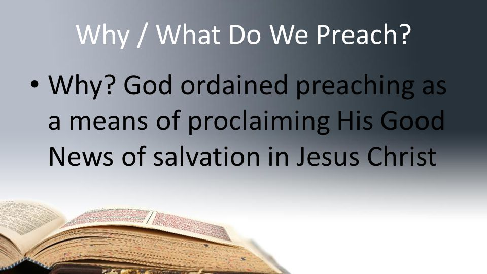 Why / What Do We Preach? What? The Good News of salvation in Jesus Christ