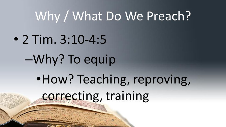 Why / What Do We Preach. 2 Tim. 3:10-4:5 – Why. To equip How.