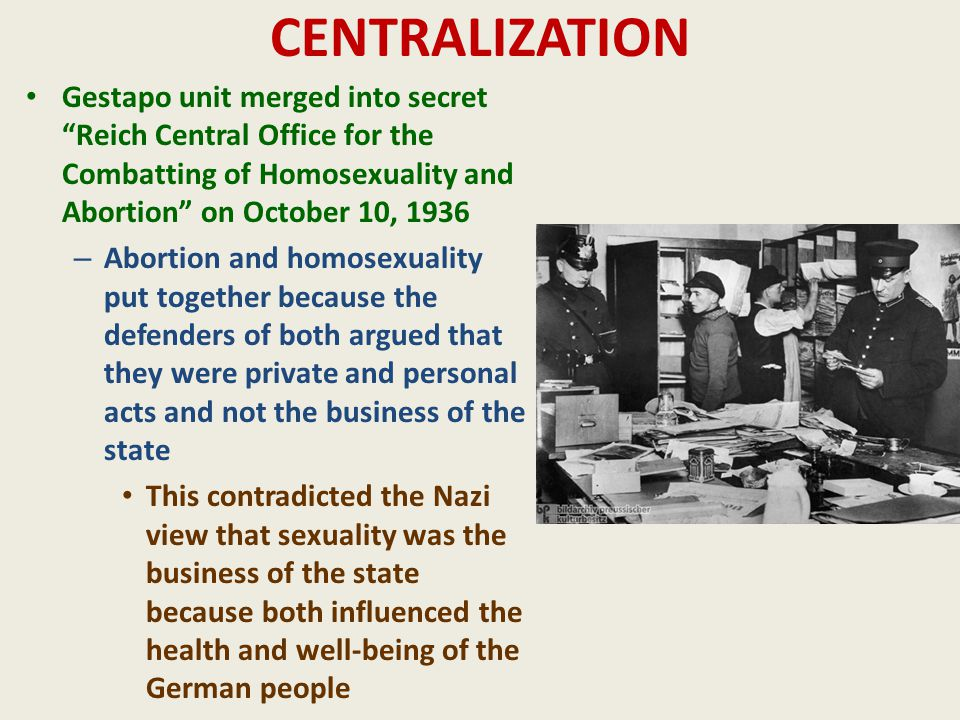 CENTRALIZATION Gestapo unit merged into secret Reich Central Office for the Combatting of Homosexuality and Abortion on October 10, 1936 – Abortion and homosexuality put together because the defenders of both argued that they were private and personal acts and not the business of the state This contradicted the Nazi view that sexuality was the business of the state because both influenced the health and well-being of the German people