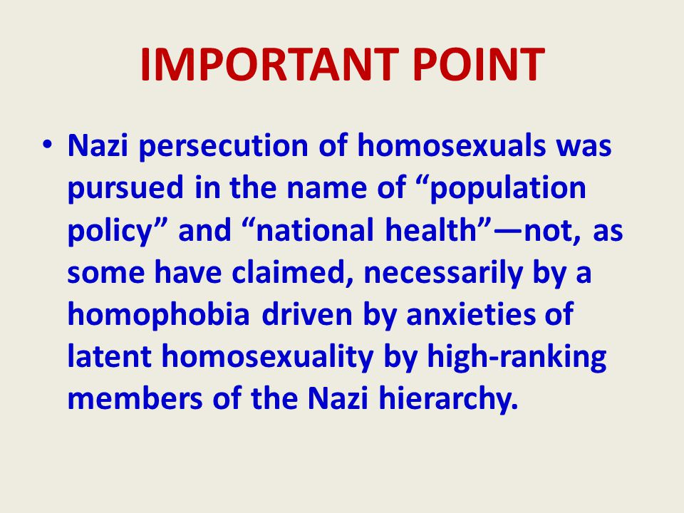IMPORTANT POINT Nazi persecution of homosexuals was pursued in the name of population policy and national health —not, as some have claimed, necessarily by a homophobia driven by anxieties of latent homosexuality by high-ranking members of the Nazi hierarchy.