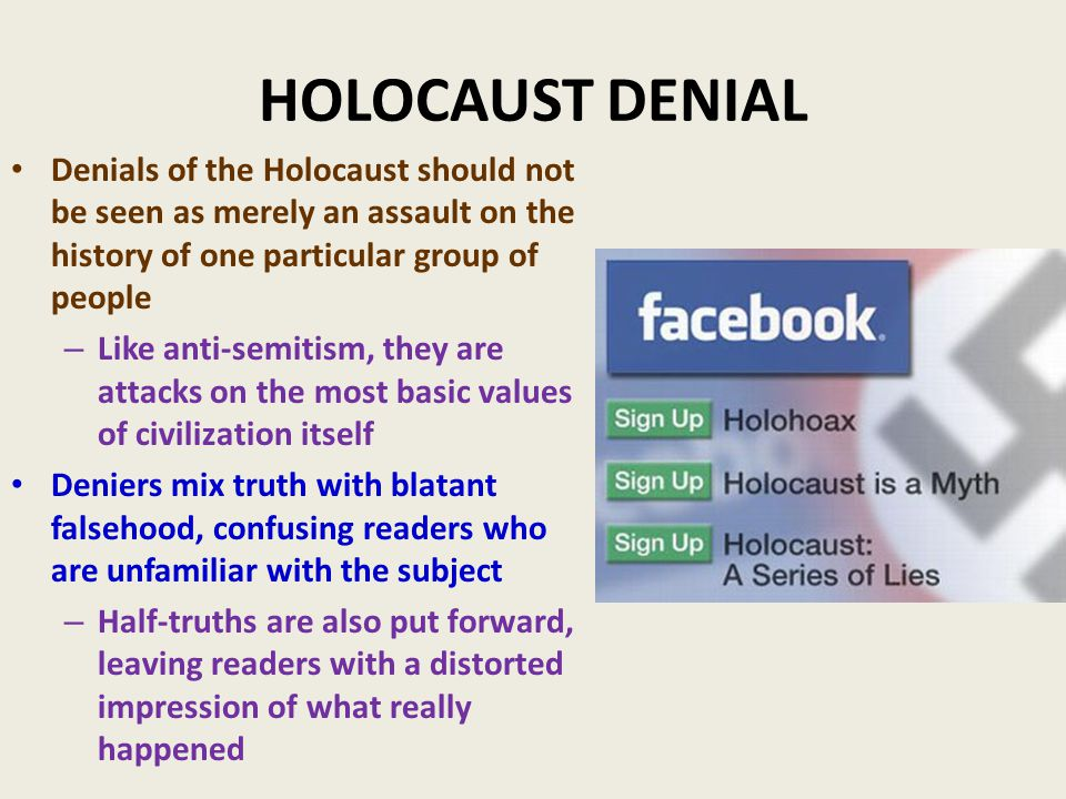 HOLOCAUST DENIAL Denials of the Holocaust should not be seen as merely an assault on the history of one particular group of people – Like anti-semitism, they are attacks on the most basic values of civilization itself Deniers mix truth with blatant falsehood, confusing readers who are unfamiliar with the subject – Half-truths are also put forward, leaving readers with a distorted impression of what really happened
