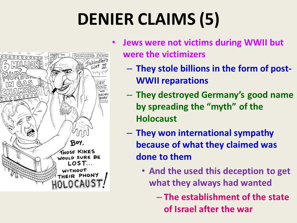 DENIER CLAIMS (5) Jews were not victims during WWII but were the victimizers – They stole billions in the form of post- WWII reparations – They destroyed Germany's good name by spreading the myth of the Holocaust – They won international sympathy because of what they claimed was done to them And the used this deception to get what they always had wanted – The establishment of the state of Israel after the war