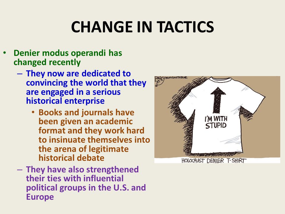 CHANGE IN TACTICS Denier modus operandi has changed recently – They now are dedicated to convincing the world that they are engaged in a serious historical enterprise Books and journals have been given an academic format and they work hard to insinuate themselves into the arena of legitimate historical debate – They have also strengthened their ties with influential political groups in the U.S.