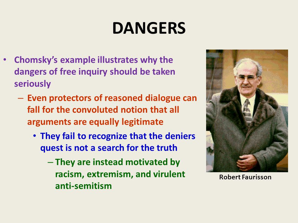 DANGERS Chomsky's example illustrates why the dangers of free inquiry should be taken seriously – Even protectors of reasoned dialogue can fall for the convoluted notion that all arguments are equally legitimate They fail to recognize that the deniers quest is not a search for the truth – They are instead motivated by racism, extremism, and virulent anti-semitism Robert Faurisson