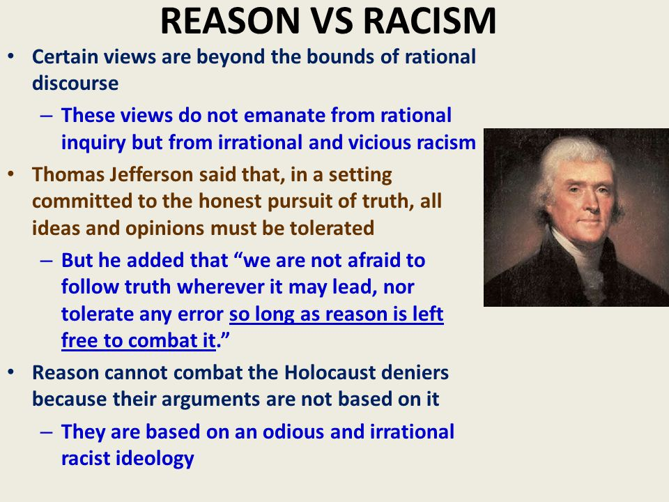 REASON VS RACISM Certain views are beyond the bounds of rational discourse – These views do not emanate from rational inquiry but from irrational and vicious racism Thomas Jefferson said that, in a setting committed to the honest pursuit of truth, all ideas and opinions must be tolerated – But he added that we are not afraid to follow truth wherever it may lead, nor tolerate any error so long as reason is left free to combat it. Reason cannot combat the Holocaust deniers because their arguments are not based on it – They are based on an odious and irrational racist ideology