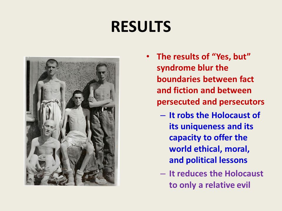 RESULTS The results of Yes, but syndrome blur the boundaries between fact and fiction and between persecuted and persecutors – It robs the Holocaust of its uniqueness and its capacity to offer the world ethical, moral, and political lessons – It reduces the Holocaust to only a relative evil