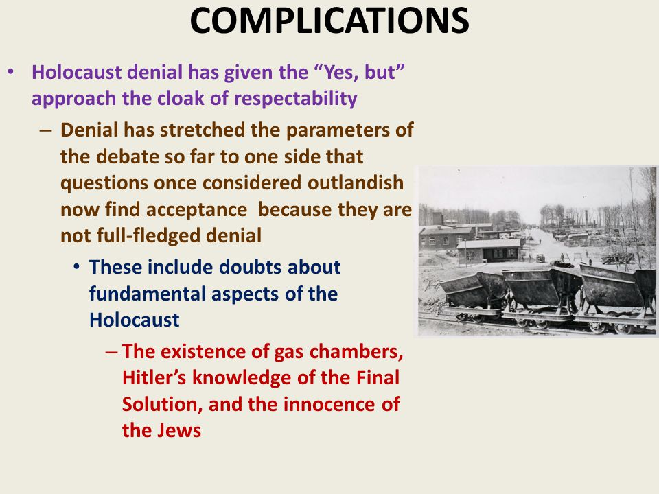 COMPLICATIONS Holocaust denial has given the Yes, but approach the cloak of respectability – Denial has stretched the parameters of the debate so far to one side that questions once considered outlandish now find acceptance because they are not full-fledged denial These include doubts about fundamental aspects of the Holocaust – The existence of gas chambers, Hitler's knowledge of the Final Solution, and the innocence of the Jews