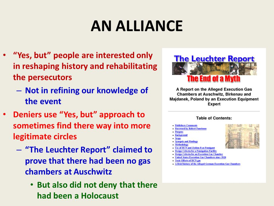 AN ALLIANCE Yes, but people are interested only in reshaping history and rehabilitating the persecutors – Not in refining our knowledge of the event Deniers use Yes, but approach to sometimes find there way into more legitimate circles – The Leuchter Report claimed to prove that there had been no gas chambers at Auschwitz But also did not deny that there had been a Holocaust