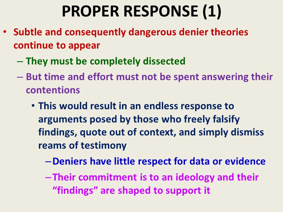 PROPER RESPONSE (1) Subtle and consequently dangerous denier theories continue to appear – They must be completely dissected – But time and effort must not be spent answering their contentions This would result in an endless response to arguments posed by those who freely falsify findings, quote out of context, and simply dismiss reams of testimony – Deniers have little respect for data or evidence – Their commitment is to an ideology and their findings are shaped to support it