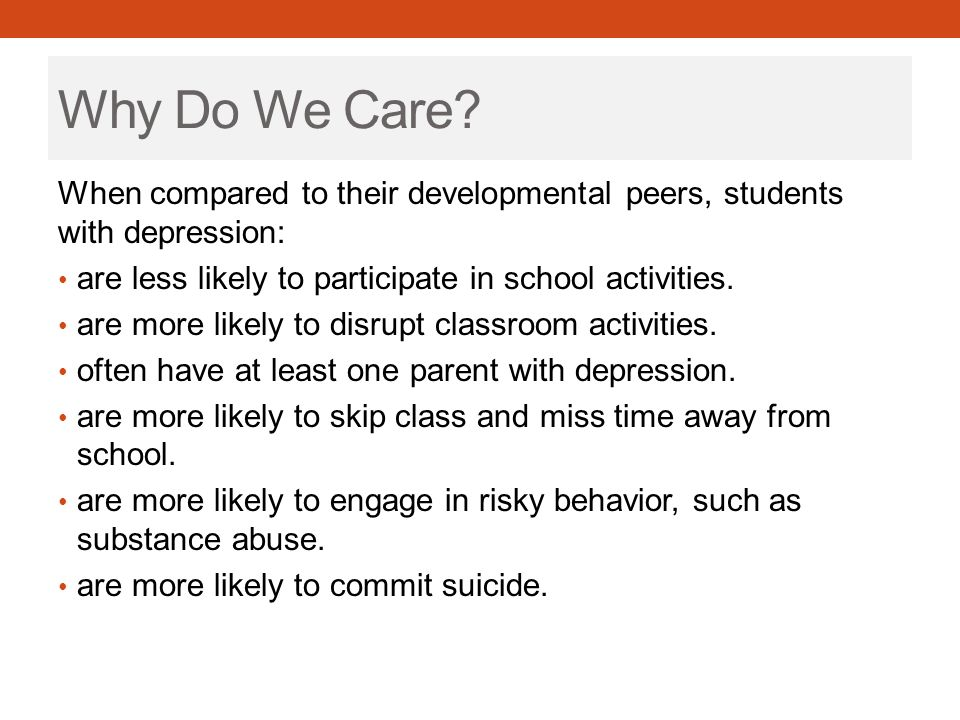 Depression on a Continuum Mental healthMental health problemMental illness / disorder Healthy moods, able to function and reach one's full potential Resiliency factors such as all forms of interpersonal support (e.g., secure attachments) Mild problems with thoughts, behaviours Stresses at school, home and/or work Symptom clusters and impaired functioning E.g.