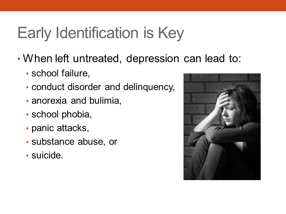 Early Identification is Key When left untreated, depression can lead to: school failure, conduct disorder and delinquency, anorexia and bulimia, school phobia, panic attacks, substance abuse, or suicide.