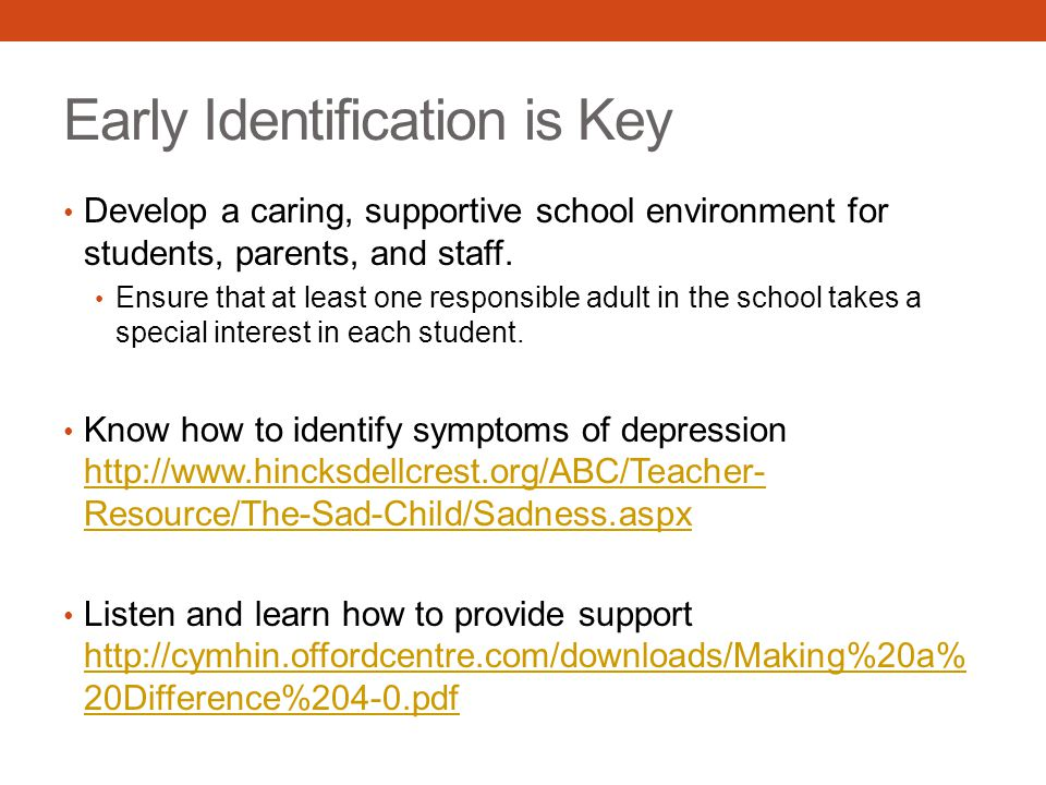 Early Identification is Key Develop a caring, supportive school environment for students, parents, and staff.
