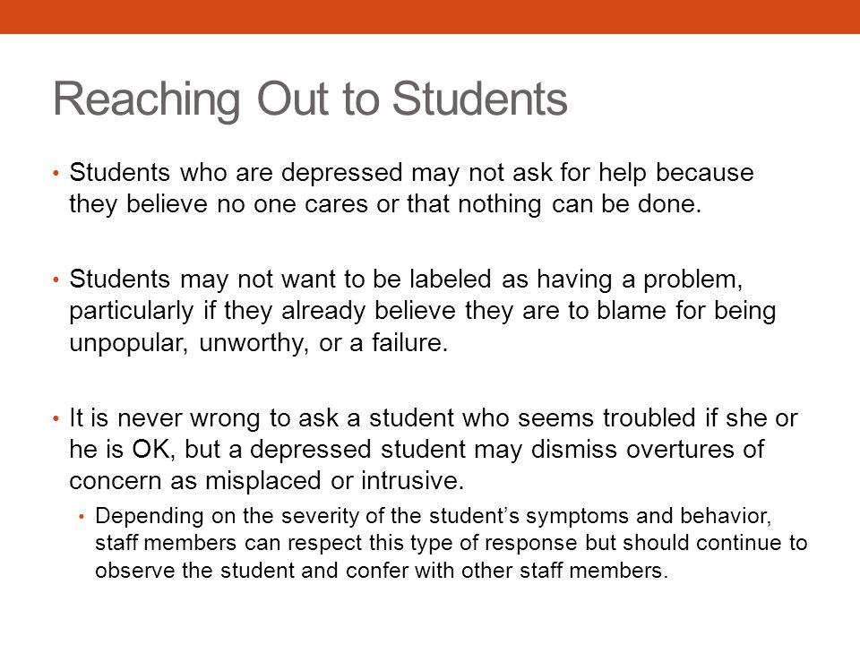 Reaching Out to Students Students who are depressed may not ask for help because they believe no one cares or that nothing can be done.