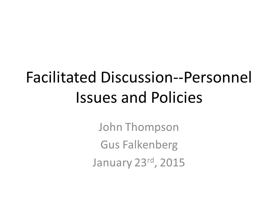 Facilitated Discussion--Personnel Issues and Policies John Thompson Gus Falkenberg January 23 rd, 2015