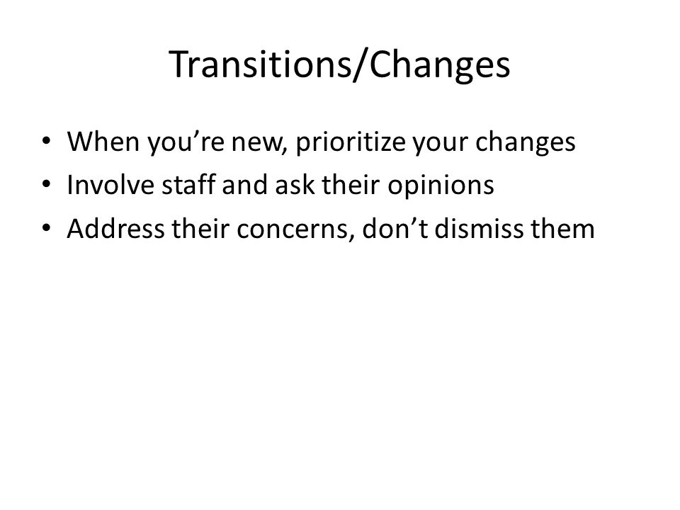 Transitions/Changes When you're new, prioritize your changes Involve staff and ask their opinions Address their concerns, don't dismiss them