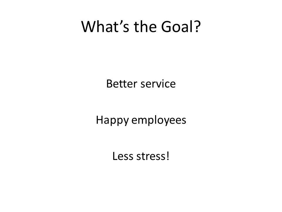 What's the Goal Better service Happy employees Less stress!