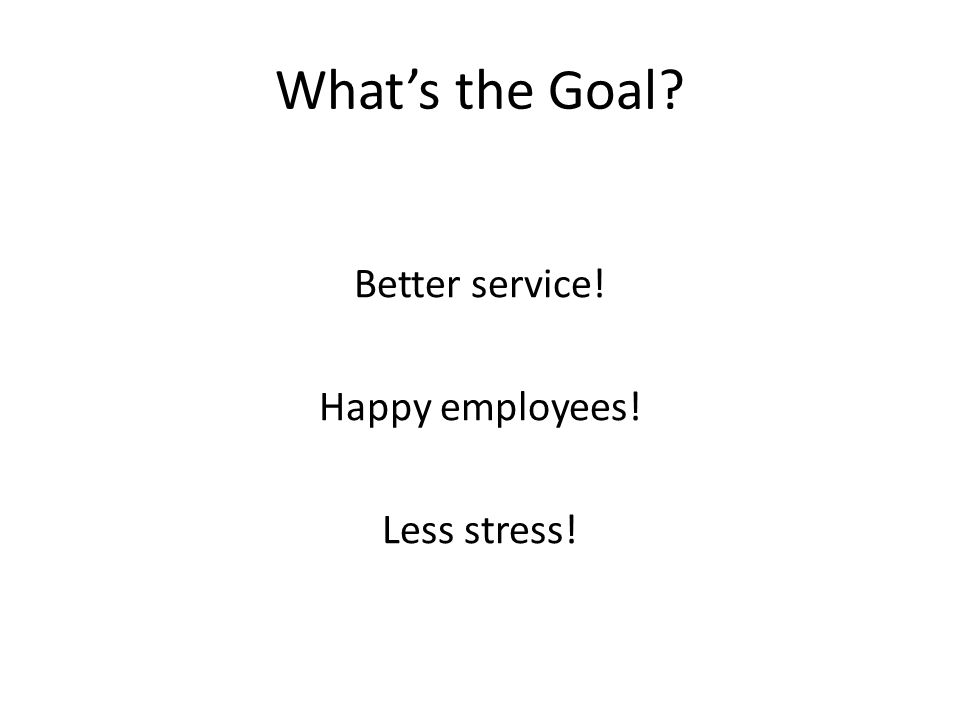 What's the Goal Better service! Happy employees! Less stress!