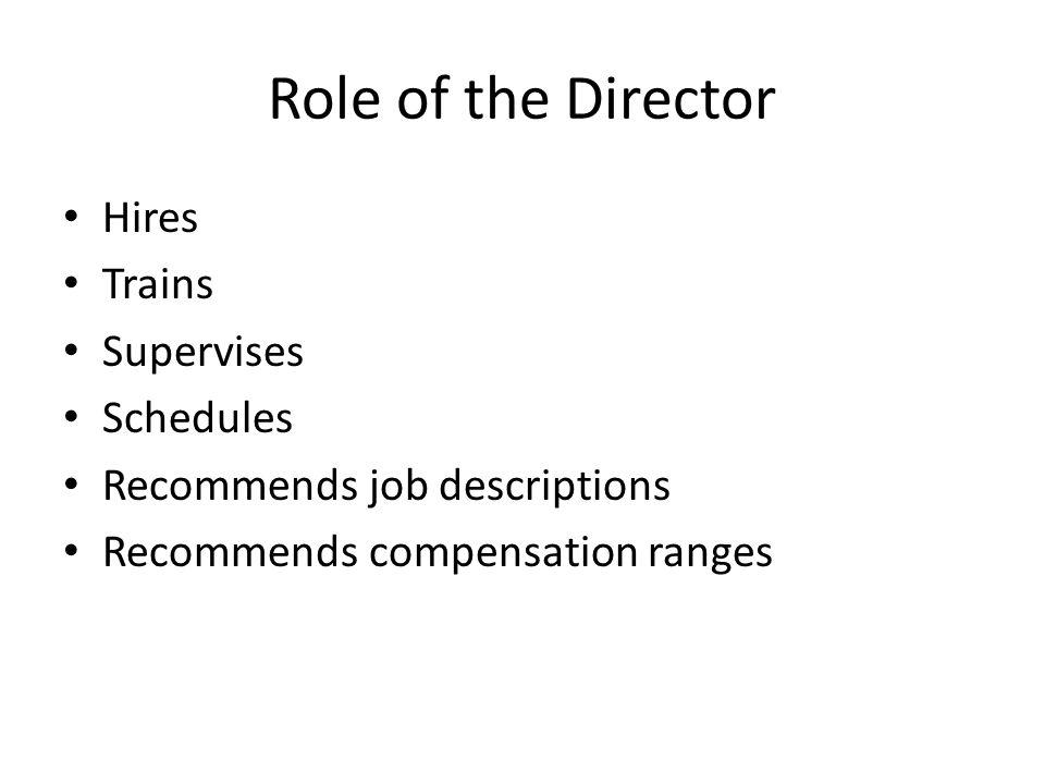 Role of the Director Hires Trains Supervises Schedules Recommends job descriptions Recommends compensation ranges