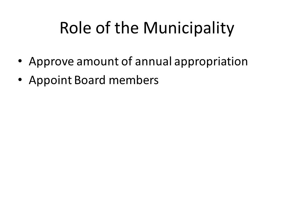 Role of the Municipality Approve amount of annual appropriation Appoint Board members