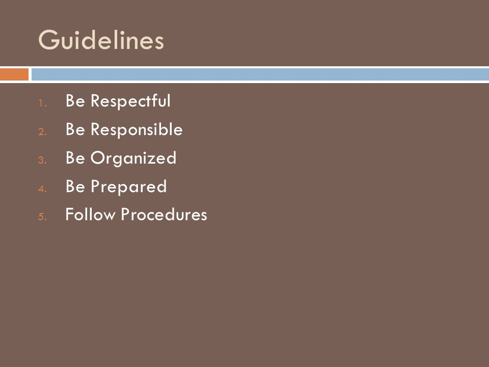 Guidelines 1. Be Respectful 2. Be Responsible 3. Be Organized 4. Be Prepared 5. Follow Procedures