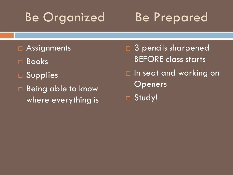 Be Prepared  Assignments  Books  Supplies  Being able to know where everything is  3 pencils sharpened BEFORE class starts  In seat and working on Openers  Study.