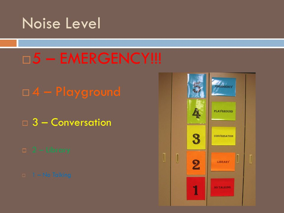 Noise Level  5 – EMERGENCY!!!  4 – Playground  3 – Conversation  2 – Library  1 – No Talking