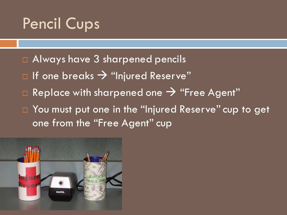 Pencil Cups  Always have 3 sharpened pencils  If one breaks  Injured Reserve  Replace with sharpened one  Free Agent  You must put one in the Injured Reserve cup to get one from the Free Agent cup