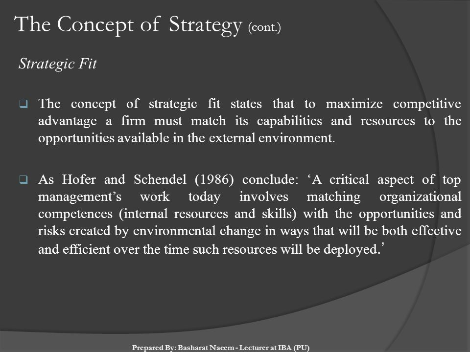 The Concept of Strategy (cont.) Strategic Fit  The concept of strategic fit states that to maximize competitive advantage a firm must match its capab