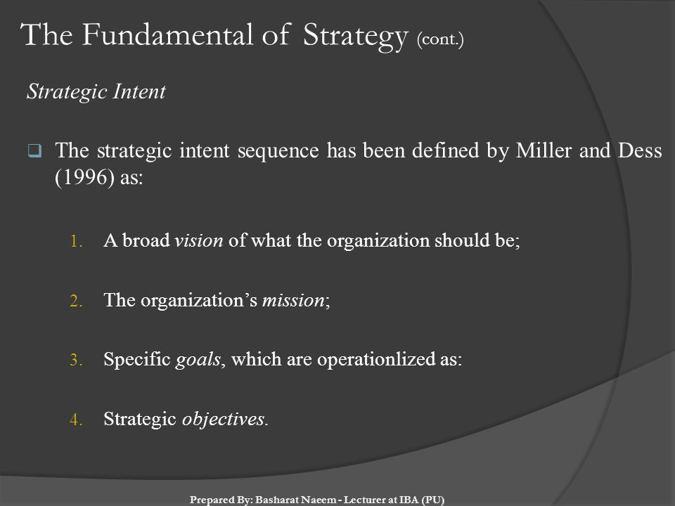 The Fundamental of Strategy (cont.) Strategic Intent  The strategic intent sequence has been defined by Miller and Dess (1996) as: 1. A broad vision