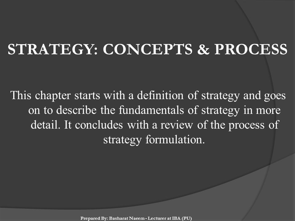 STRATEGY: CONCEPTS & PROCESS This chapter starts with a definition of strategy and goes on to describe the fundamentals of strategy in more detail. It