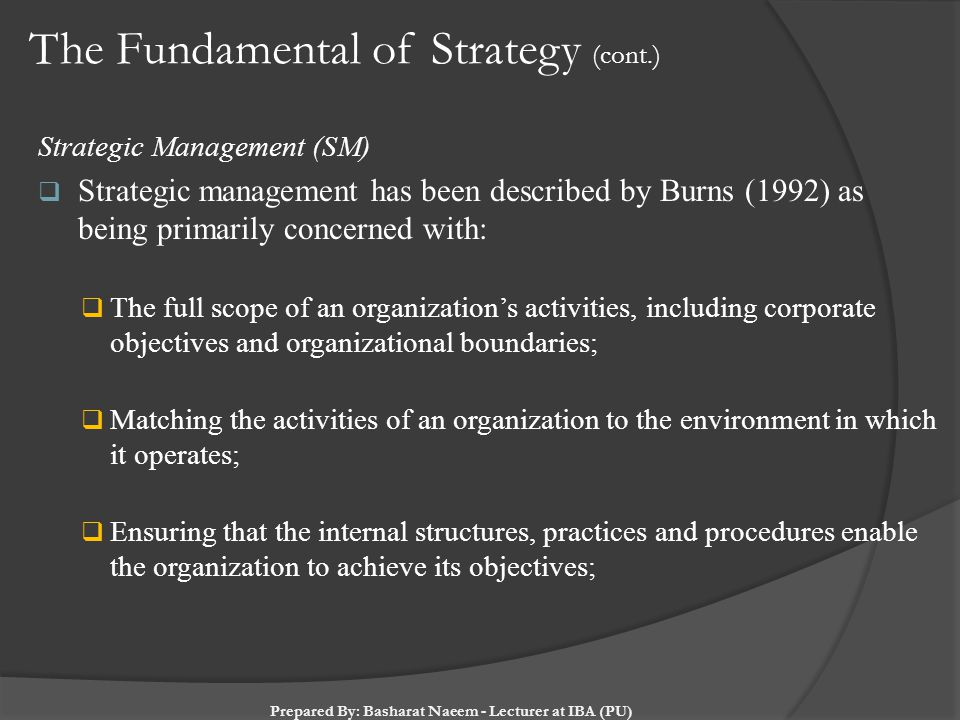 The Fundamental of Strategy (cont.) Strategic Management (SM)  Strategic management has been described by Burns (1992) as being primarily concerned w